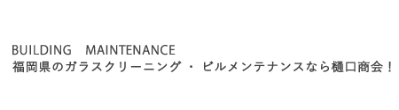BUILDING MAINTENANCE/福岡県のガラスクリーニング・ビルメンテナンスなら樋口商会!